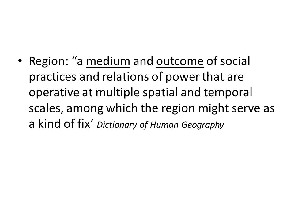 Region: a medium and outcome of social practices and relations of power that are operative at multiple spatial and temporal scales, among which the region might serve as a kind of fix' Dictionary of Human Geography