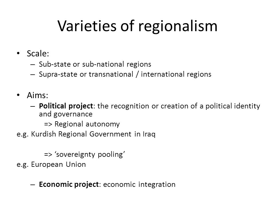 Varieties of regionalism Scale: – Sub-state or sub-national regions – Supra-state or transnational / international regions Aims: – Political project: the recognition or creation of a political identity and governance => Regional autonomy e.g.