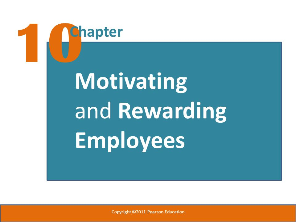 10 Chapter Motivating and Rewarding Employees Copyright ©2011 Pearson Education