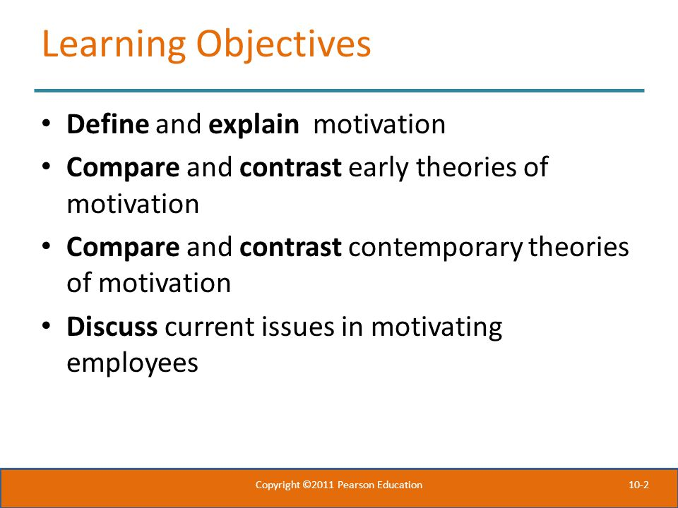 10-2 Learning Objectives Define and explain motivation Compare and contrast early theories of motivation Compare and contrast contemporary theories of motivation Discuss current issues in motivating employees Copyright ©2011 Pearson Education