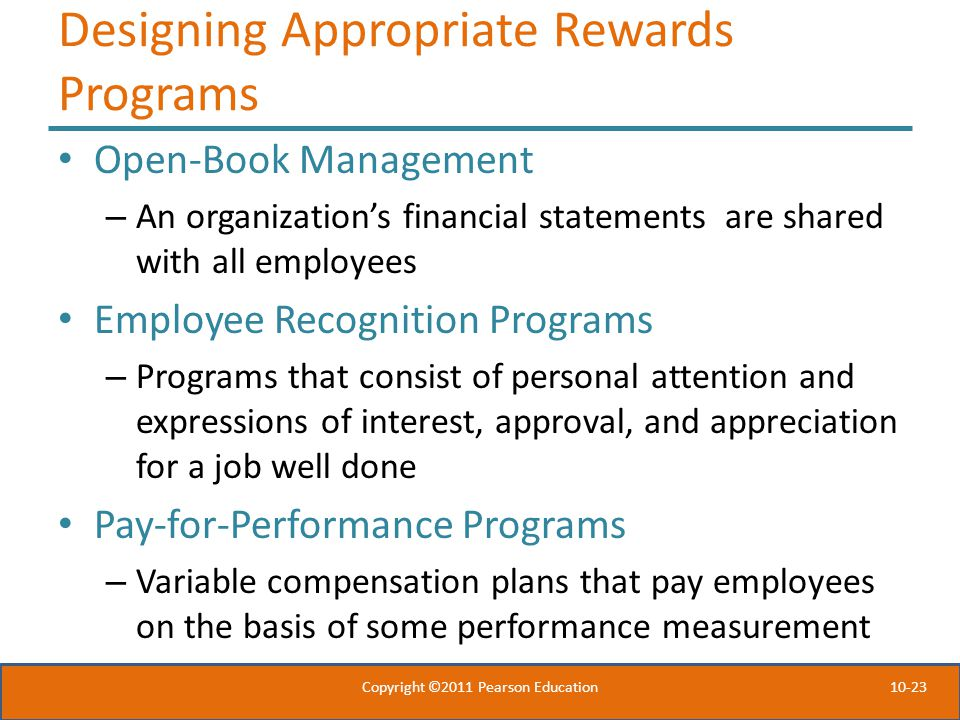 10-23 Designing Appropriate Rewards Programs Open-Book Management – An organization's financial statements are shared with all employees Employee Recognition Programs – Programs that consist of personal attention and expressions of interest, approval, and appreciation for a job well done Pay-for-Performance Programs – Variable compensation plans that pay employees on the basis of some performance measurement Copyright ©2011 Pearson Education