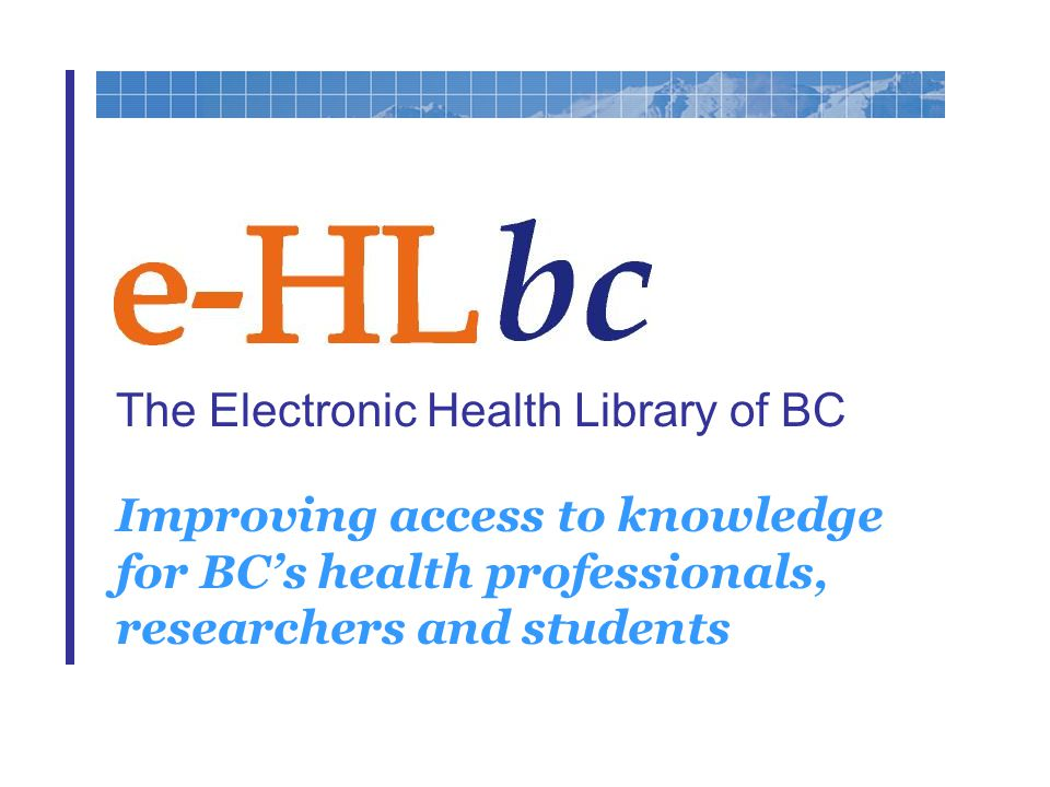 The Electronic Health Library of BC Improving access to knowledge for BC's health professionals, researchers and students