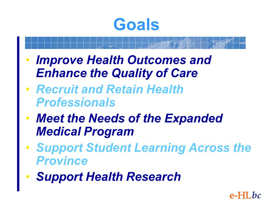 Goals Improve Health Outcomes and Enhance the Quality of Care Recruit and Retain Health Professionals Meet the Needs of the Expanded Medical Program Support Student Learning Across the Province Support Health Research
