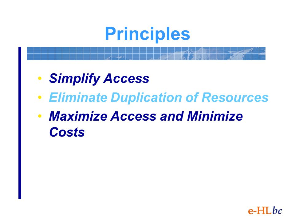 Principles Simplify Access Eliminate Duplication of Resources Maximize Access and Minimize Costs