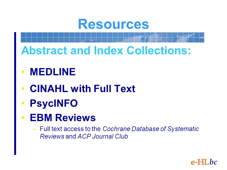 Resources Abstract and Index Collections: MEDLINE CINAHL with Full Text PsycINFO EBM Reviews –Full text access to the Cochrane Database of Systematic Reviews and ACP Journal Club