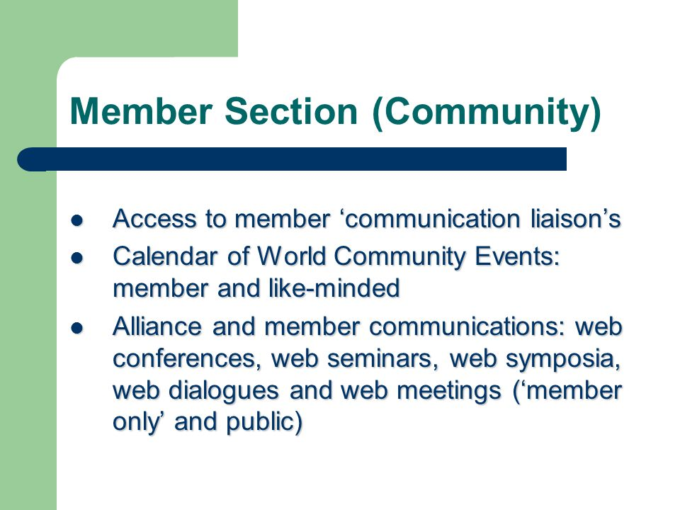 Member Section (Community) Access to member 'communication liaison's Access to member 'communication liaison's Calendar of World Community Events: member and like-minded Calendar of World Community Events: member and like-minded Alliance and member communications: web conferences, web seminars, web symposia, web dialogues and web meetings ('member only' and public) Alliance and member communications: web conferences, web seminars, web symposia, web dialogues and web meetings ('member only' and public)