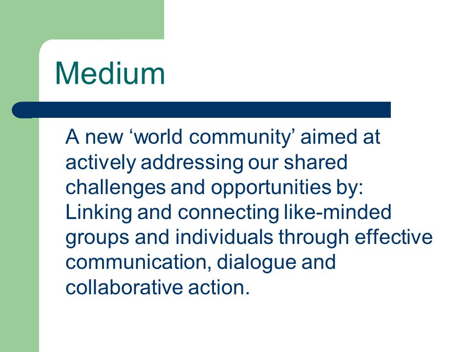 Medium A new 'world community' aimed at actively addressing our shared challenges and opportunities by: Linking and connecting like-minded groups and individuals through effective communication, dialogue and collaborative action.