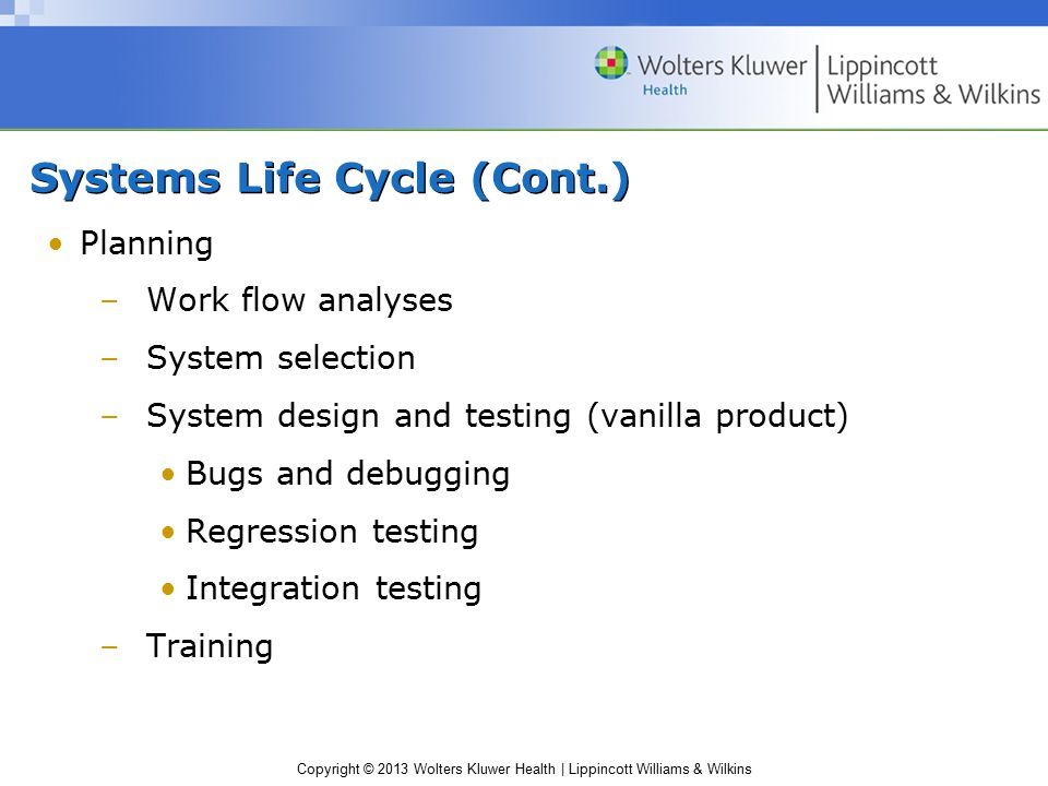 Copyright © 2013 Wolters Kluwer Health | Lippincott Williams & Wilkins Systems Life Cycle (Cont.) Planning –Work flow analyses –System selection –System design and testing (vanilla product) Bugs and debugging Regression testing Integration testing –Training