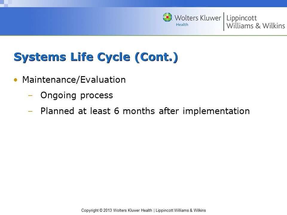 Copyright © 2013 Wolters Kluwer Health | Lippincott Williams & Wilkins Systems Life Cycle (Cont.) Maintenance/Evaluation –Ongoing process –Planned at least 6 months after implementation