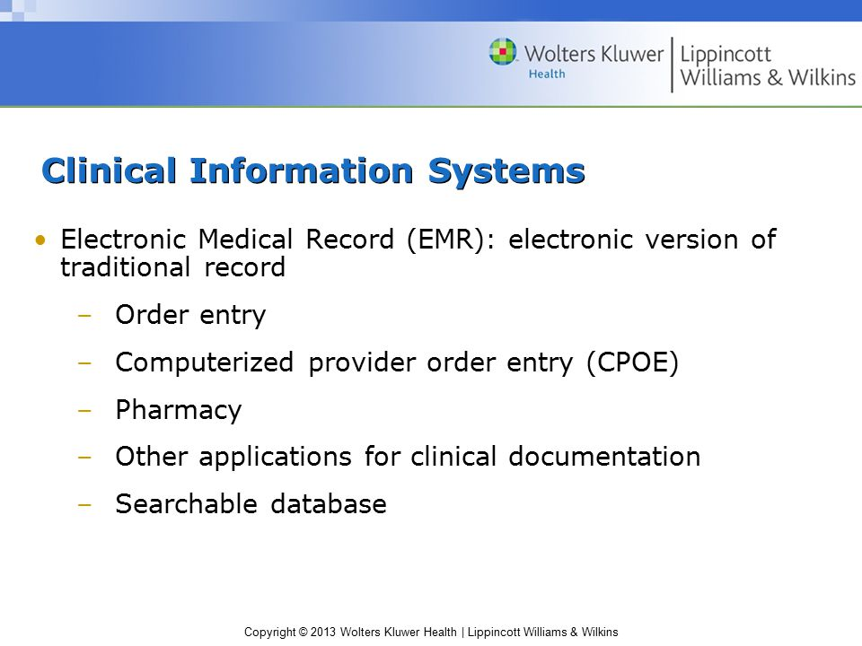 Copyright © 2013 Wolters Kluwer Health | Lippincott Williams & Wilkins Clinical Information Systems Electronic Medical Record (EMR): electronic version of traditional record –Order entry –Computerized provider order entry (CPOE) –Pharmacy –Other applications for clinical documentation –Searchable database