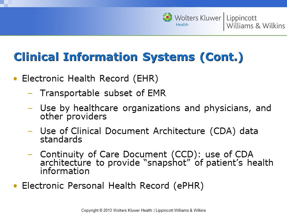 Copyright © 2013 Wolters Kluwer Health | Lippincott Williams & Wilkins Clinical Information Systems (Cont.) Electronic Health Record (EHR) –Transportable subset of EMR –Use by healthcare organizations and physicians, and other providers –Use of Clinical Document Architecture (CDA) data standards –Continuity of Care Document (CCD): use of CDA architecture to provide snapshot of patient's health information Electronic Personal Health Record (ePHR)