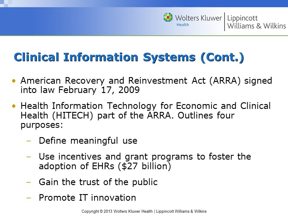Copyright © 2013 Wolters Kluwer Health | Lippincott Williams & Wilkins Clinical Information Systems (Cont.) American Recovery and Reinvestment Act (ARRA) signed into law February 17, 2009 Health Information Technology for Economic and Clinical Health (HITECH) part of the ARRA.
