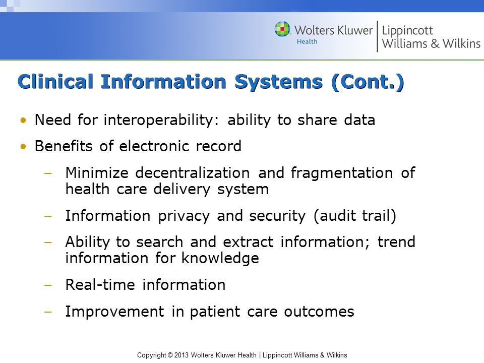 Copyright © 2013 Wolters Kluwer Health | Lippincott Williams & Wilkins Clinical Information Systems (Cont.) Need for interoperability: ability to share data Benefits of electronic record –Minimize decentralization and fragmentation of health care delivery system –Information privacy and security (audit trail) –Ability to search and extract information; trend information for knowledge –Real-time information –Improvement in patient care outcomes
