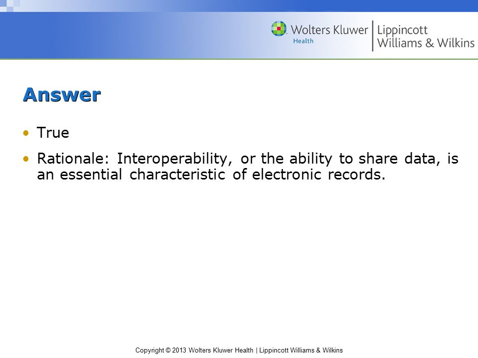 Copyright © 2013 Wolters Kluwer Health | Lippincott Williams & Wilkins Answer True Rationale: Interoperability, or the ability to share data, is an essential characteristic of electronic records.