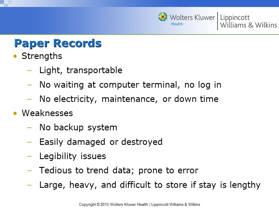 Copyright © 2013 Wolters Kluwer Health | Lippincott Williams & Wilkins Paper Records Strengths –Light, transportable –No waiting at computer terminal, no log in –No electricity, maintenance, or down time Weaknesses –No backup system –Easily damaged or destroyed –Legibility issues –Tedious to trend data; prone to error –Large, heavy, and difficult to store if stay is lengthy
