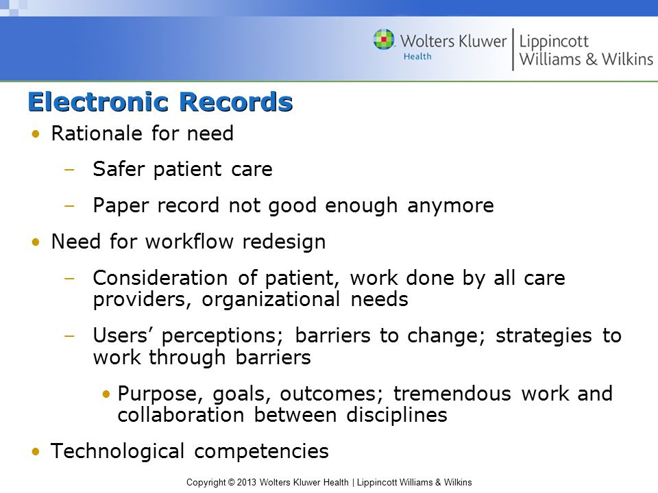 Copyright © 2013 Wolters Kluwer Health | Lippincott Williams & Wilkins Electronic Records Rationale for need –Safer patient care –Paper record not good enough anymore Need for workflow redesign –Consideration of patient, work done by all care providers, organizational needs –Users' perceptions; barriers to change; strategies to work through barriers Purpose, goals, outcomes; tremendous work and collaboration between disciplines Technological competencies