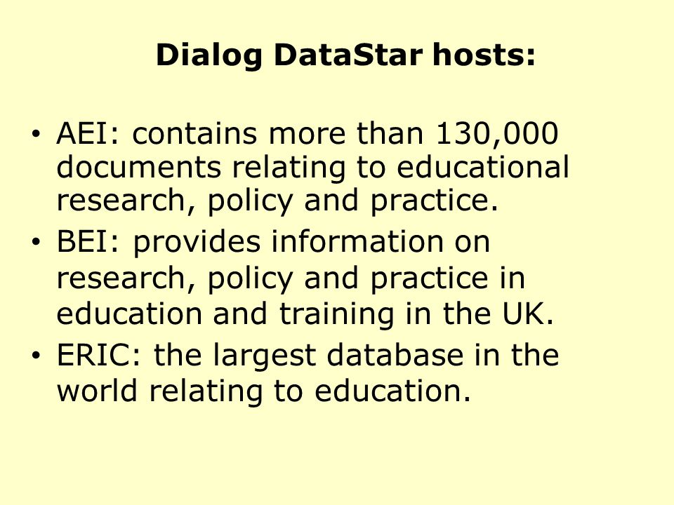 Dialog DataStar hosts: AEI: contains more than 130,000 documents relating to educational research, policy and practice.