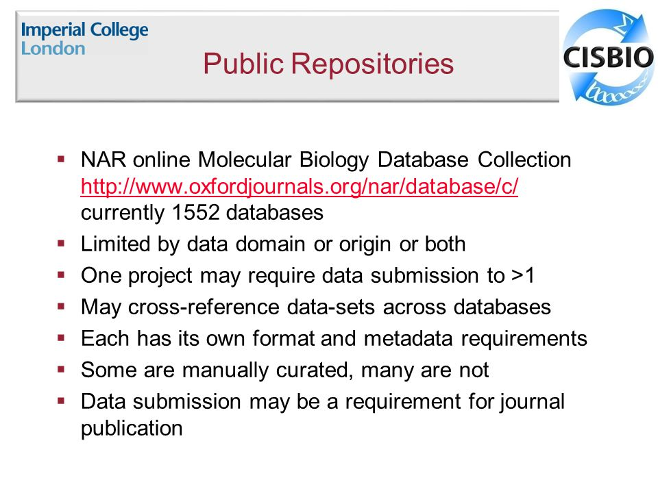 Public Repositories  NAR online Molecular Biology Database Collection   currently 1552 databases    Limited by data domain or origin or both  One project may require data submission to >1  May cross-reference data-sets across databases  Each has its own format and metadata requirements  Some are manually curated, many are not  Data submission may be a requirement for journal publication