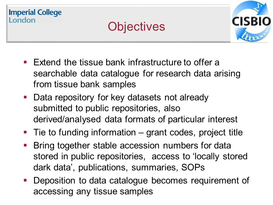Objectives  Extend the tissue bank infrastructure to offer a searchable data catalogue for research data arising from tissue bank samples  Data repository for key datasets not already submitted to public repositories, also derived/analysed data formats of particular interest  Tie to funding information – grant codes, project title  Bring together stable accession numbers for data stored in public repositories, access to 'locally stored dark data', publications, summaries, SOPs  Deposition to data catalogue becomes requirement of accessing any tissue samples