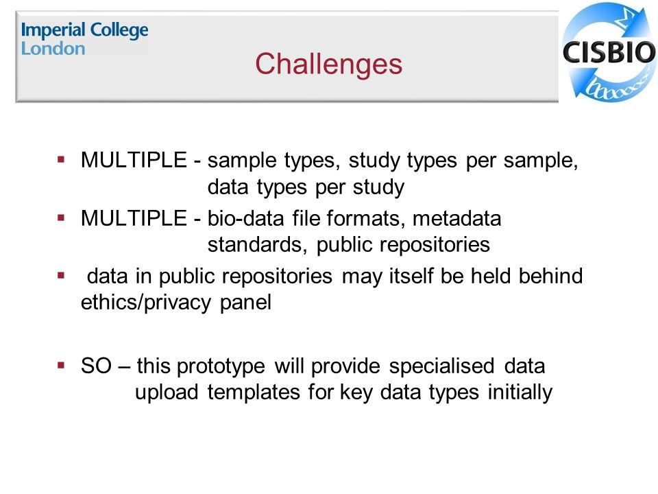 Challenges  MULTIPLE - sample types, study types per sample, data types per study  MULTIPLE - bio-data file formats, metadata standards, public repositories  data in public repositories may itself be held behind ethics/privacy panel  SO – this prototype will provide specialised data upload templates for key data types initially