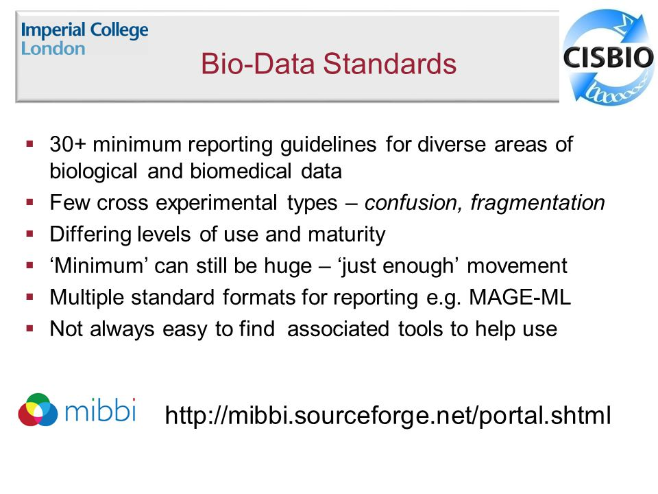 Bio-Data Standards  30+ minimum reporting guidelines for diverse areas of biological and biomedical data  Few cross experimental types – confusion, fragmentation  Differing levels of use and maturity  'Minimum' can still be huge – 'just enough' movement  Multiple standard formats for reporting e.g.