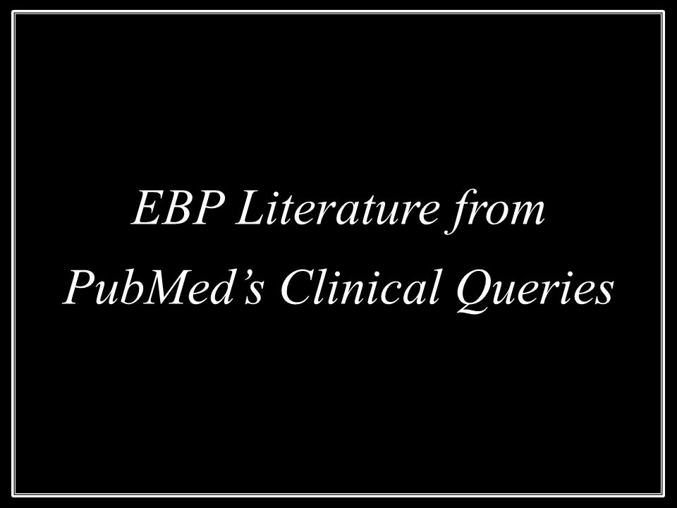 EBP Literature from PubMed's Clinical Queries EBP Literature from PubMed's Clinical Queries
