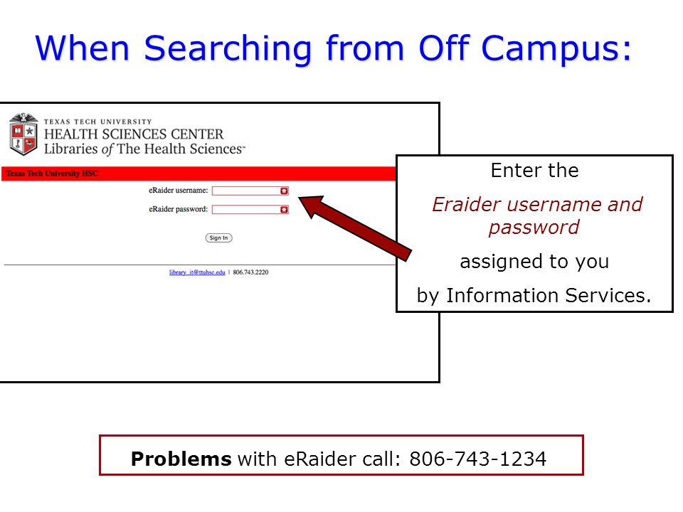 TTUHSC Libraries - Proxy Server A Problems with eRaider call: a When Searching from Off Campus: Enter the Eraider username and password assigned to you by Information Services.