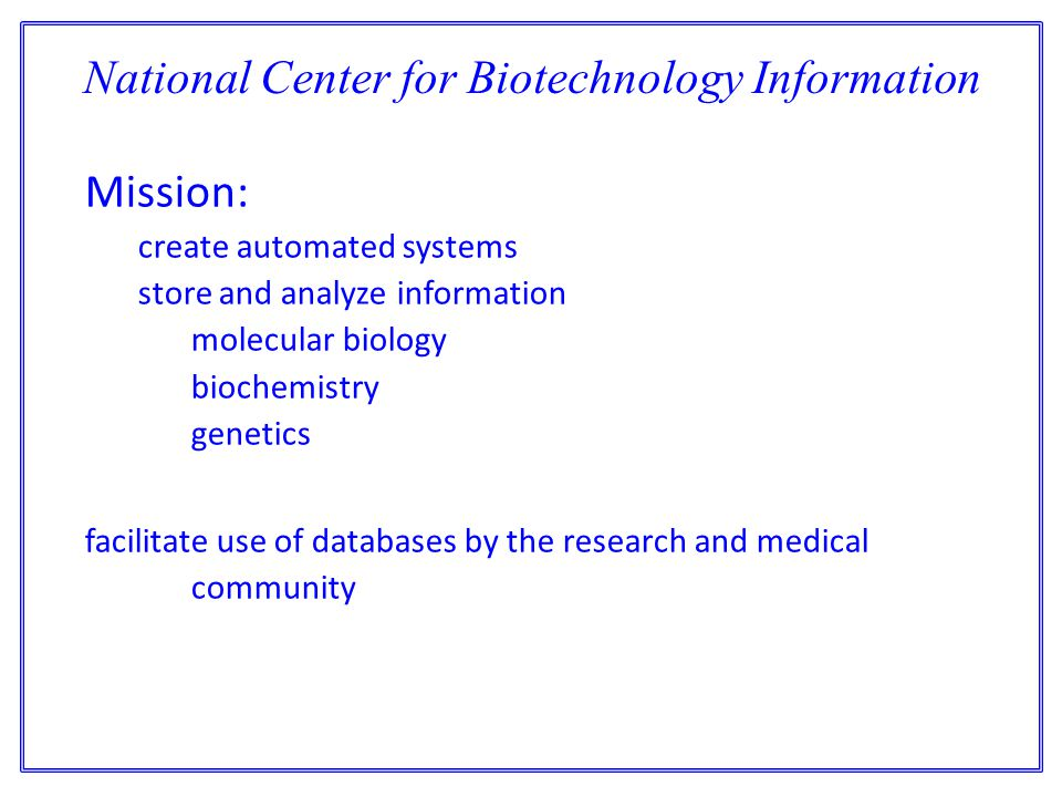 National Center for Biotechnology Information Mission: create automated systems store and analyze information molecular biology biochemistry genetics facilitate use of databases by the research and medical community