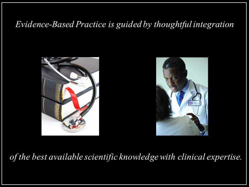 Evidence-Based Practice is guided by thoughtful integration of the best available scientific knowledge with clinical expertise.