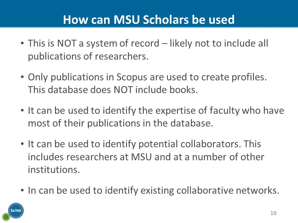 10 How can MSU Scholars be used This is NOT a system of record – likely not to include all publications of researchers.