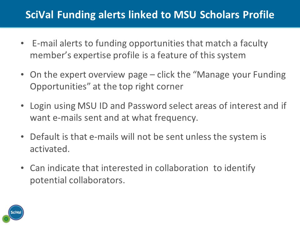 SciVal Funding alerts linked to MSU Scholars Profile  alerts to funding opportunities that match a faculty member's expertise profile is a feature of this system On the expert overview page – click the Manage your Funding Opportunities at the top right corner Login using MSU ID and Password select areas of interest and if want  s sent and at what frequency.