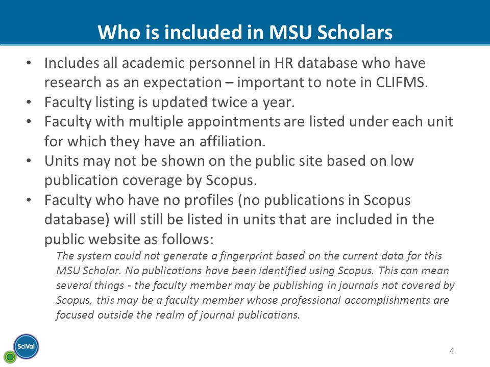 4 Who is included in MSU Scholars Includes all academic personnel in HR database who have research as an expectation – important to note in CLIFMS.