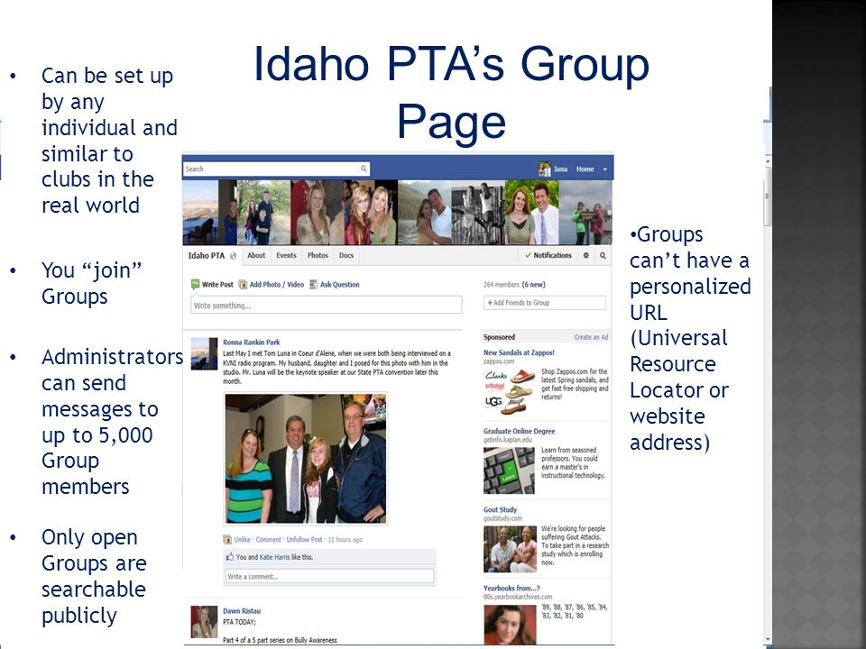 Can be set up by any individual and similar to clubs in the real world You join Groups Administrators can send messages to up to 5,000 Group members Only open Groups are searchable publicly Groups can't have a personalized URL (Universal Resource Locator or website address) Idaho PTA's Group Page