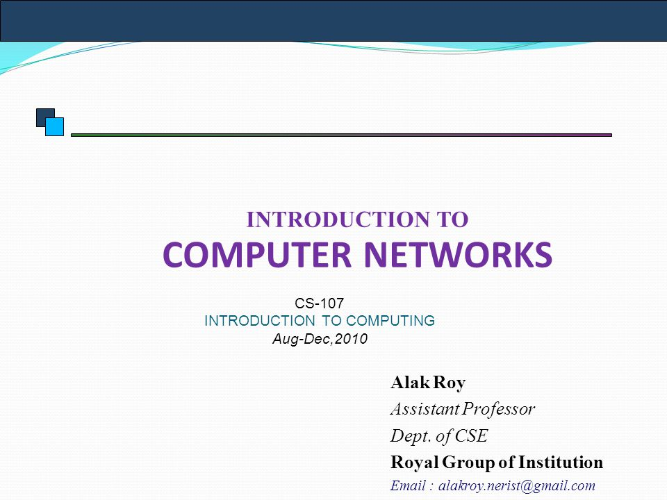 INTRODUCTION TO COMPUTER NETWORKS CS-107 INTRODUCTION TO COMPUTING Aug-Dec,2010 Alak Roy Assistant Professor Dept.