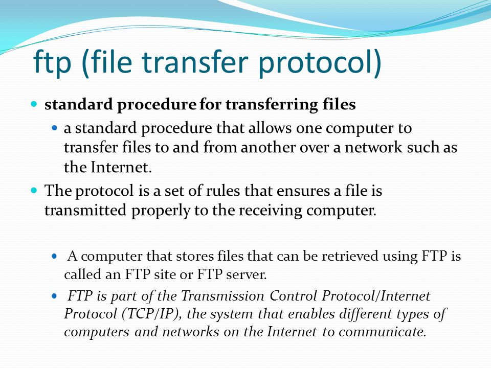 ftp (file transfer protocol) standard procedure for transferring files a standard procedure that allows one computer to transfer files to and from another over a network such as the Internet.