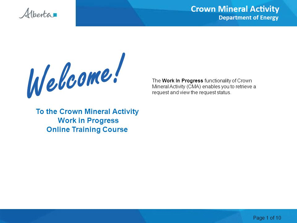 Page 1 of 10 To the Crown Mineral Activity Work in Progress Online Training Course The Work In Progress functionality of Crown Mineral Activity (CMA) enables you to retrieve a request and view the request status.