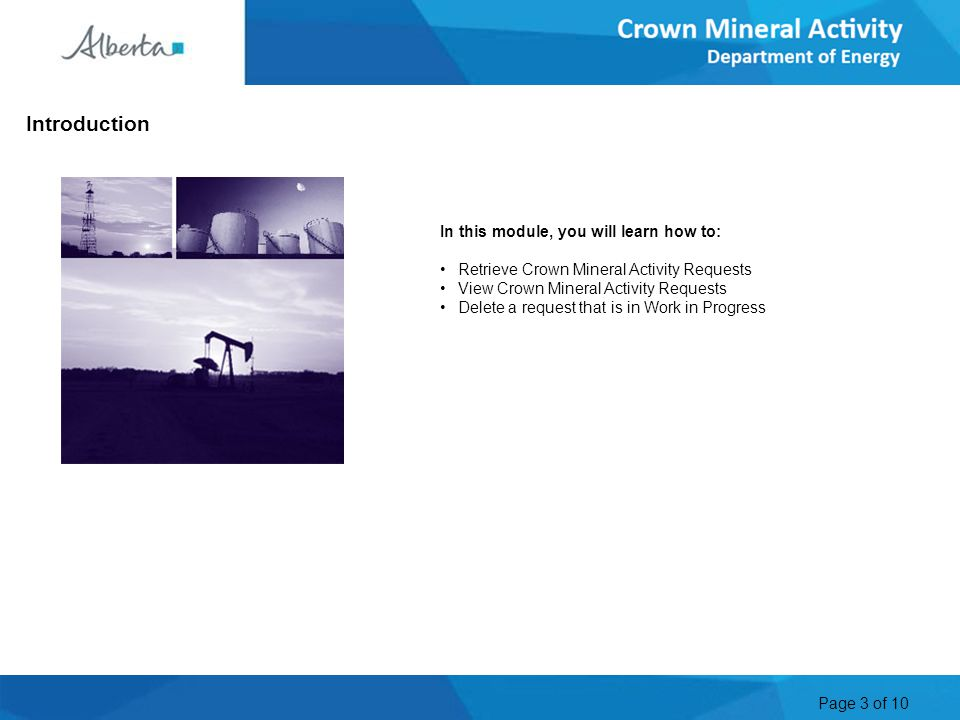 Page 3 of 10 In this module, you will learn how to: Retrieve Crown Mineral Activity Requests View Crown Mineral Activity Requests Delete a request that is in Work in Progress Introduction