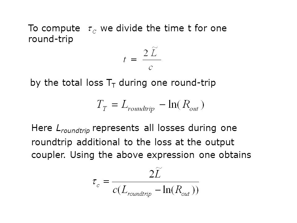 To compute we divide the time t for one round-trip by the total loss T T during one round-trip Here L roundtrip represents all losses during one roundtrip additional to the loss at the output coupler.