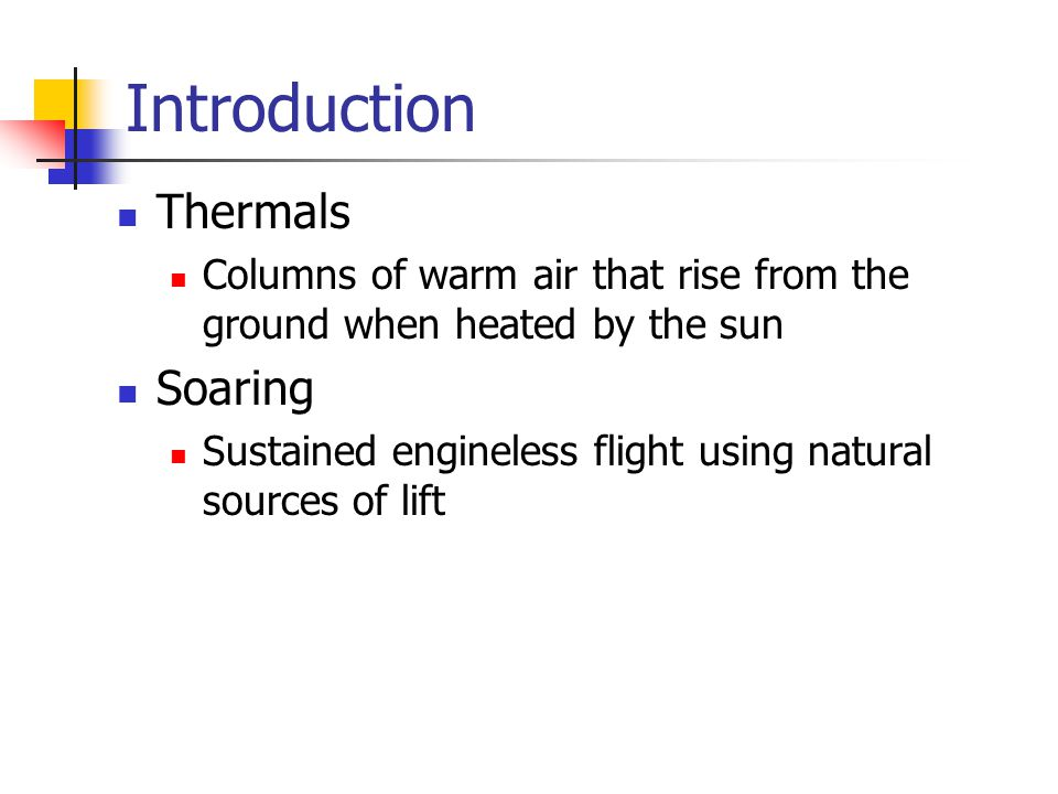 Introduction Thermals Columns of warm air that rise from the ground when heated by the sun Soaring Sustained engineless flight using natural sources of lift