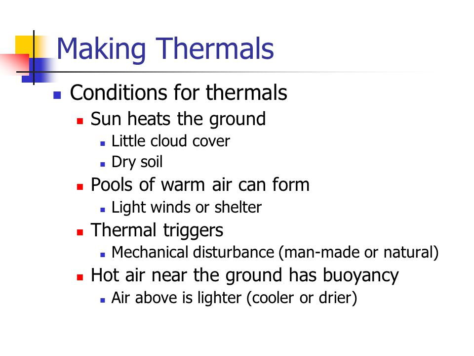 Making Thermals Conditions for thermals Sun heats the ground Little cloud cover Dry soil Pools of warm air can form Light winds or shelter Thermal triggers Mechanical disturbance (man-made or natural) Hot air near the ground has buoyancy Air above is lighter (cooler or drier)