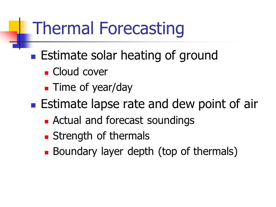 Thermal Forecasting Estimate solar heating of ground Cloud cover Time of year/day Estimate lapse rate and dew point of air Actual and forecast soundings Strength of thermals Boundary layer depth (top of thermals)
