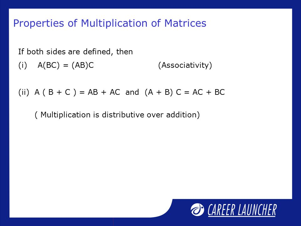 If both sides are defined, then (i) A(BC) = (AB)C (Associativity) (ii) A ( B + C ) = AB + AC and (A + B) C = AC + BC ( Multiplication is distributive over addition) Properties of Multiplication of Matrices