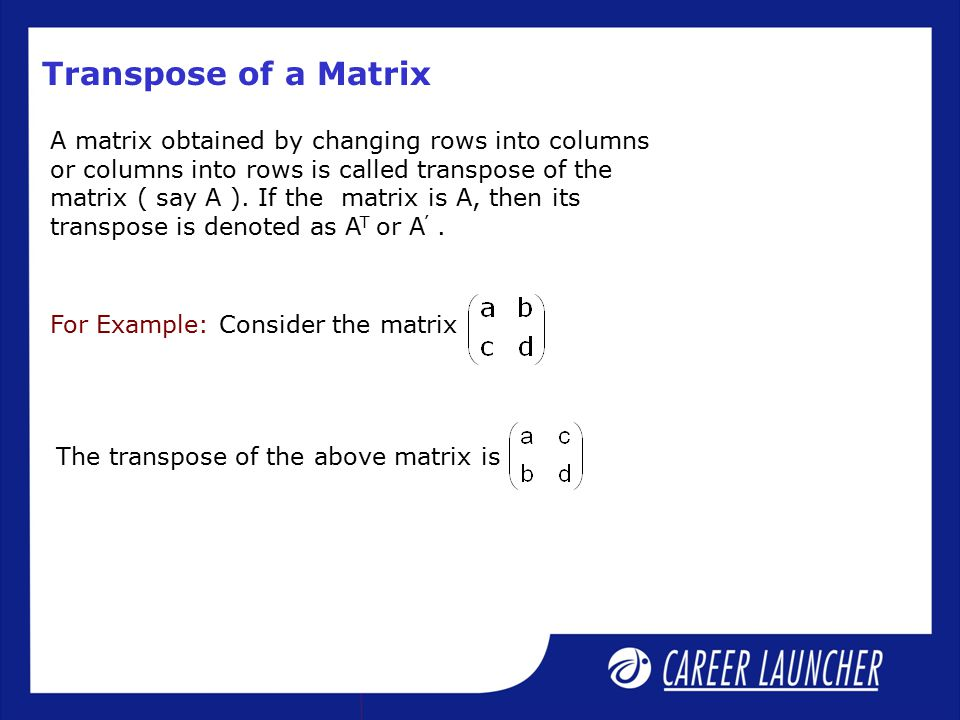 A matrix obtained by changing rows into columns or columns into rows is called transpose of the matrix ( say A ).