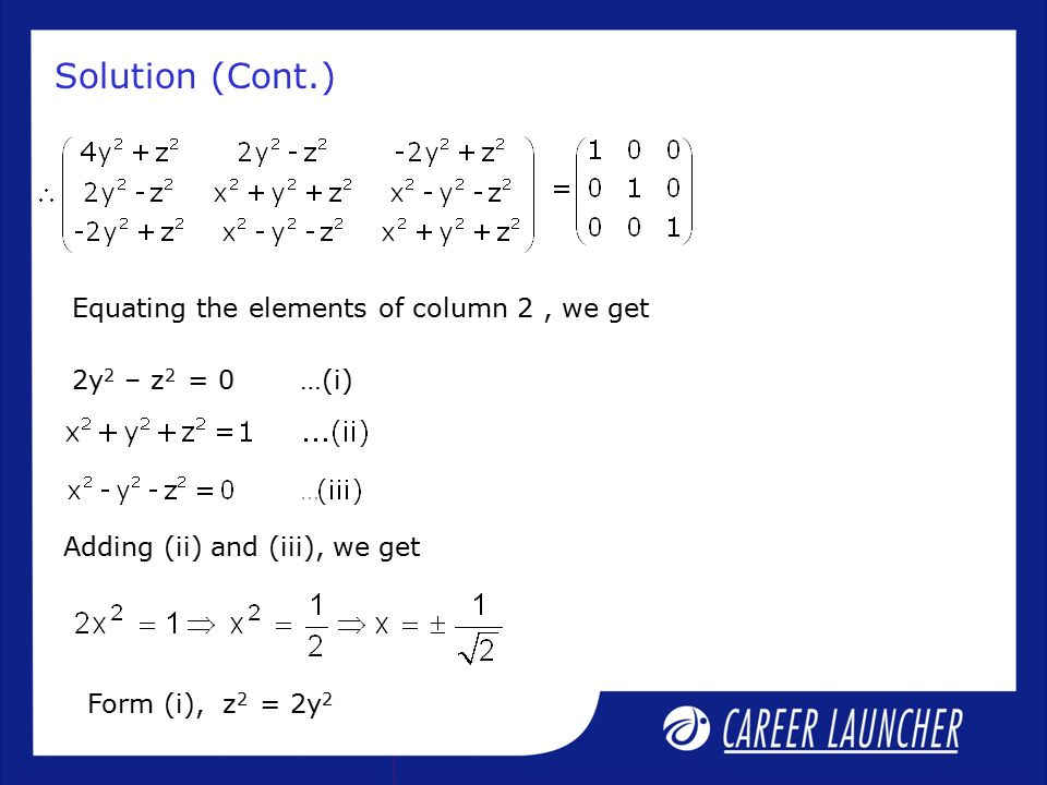 Equating the elements of column 2, we get Solution (Cont.) 2y 2 – z 2 = 0 …(i) Adding (ii) and (iii), we get Form (i), z 2 = 2y 2