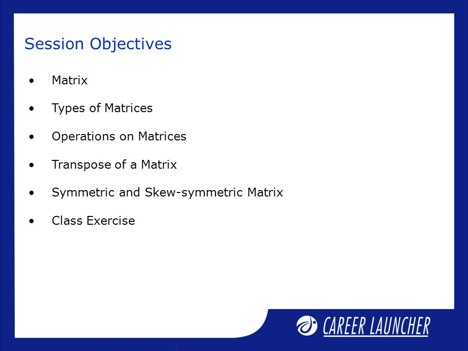 Matrix Types of Matrices Operations on Matrices Transpose of a Matrix Symmetric and Skew-symmetric Matrix Class Exercise Session Objectives