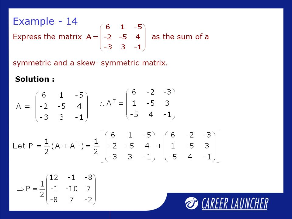 Express the matrix as the sum of a symmetric and a skew- symmetric matrix. Solution : Example - 14