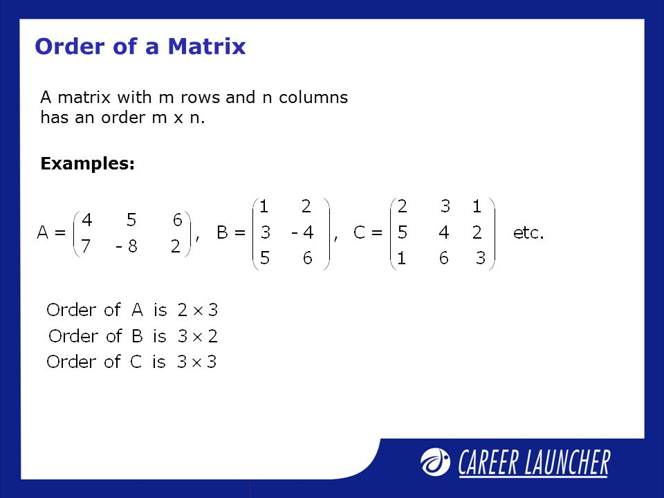 Order of a Matrix A matrix with m rows and n columns has an order m x n. Examples: