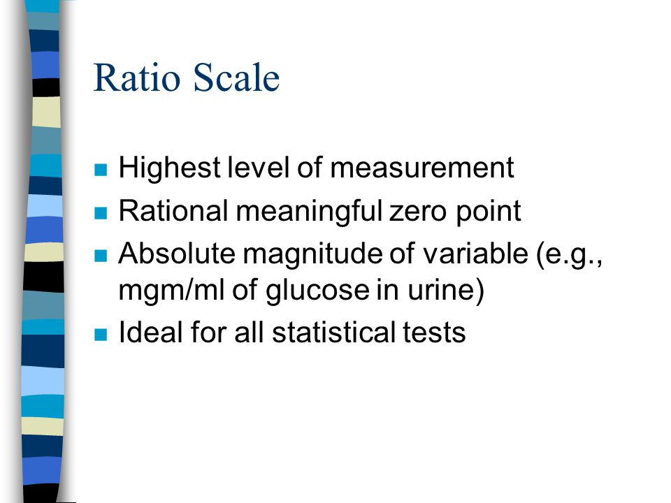 Ratio Scale n Highest level of measurement n Rational meaningful zero point n Absolute magnitude of variable (e.g., mgm/ml of glucose in urine) n Ideal for all statistical tests