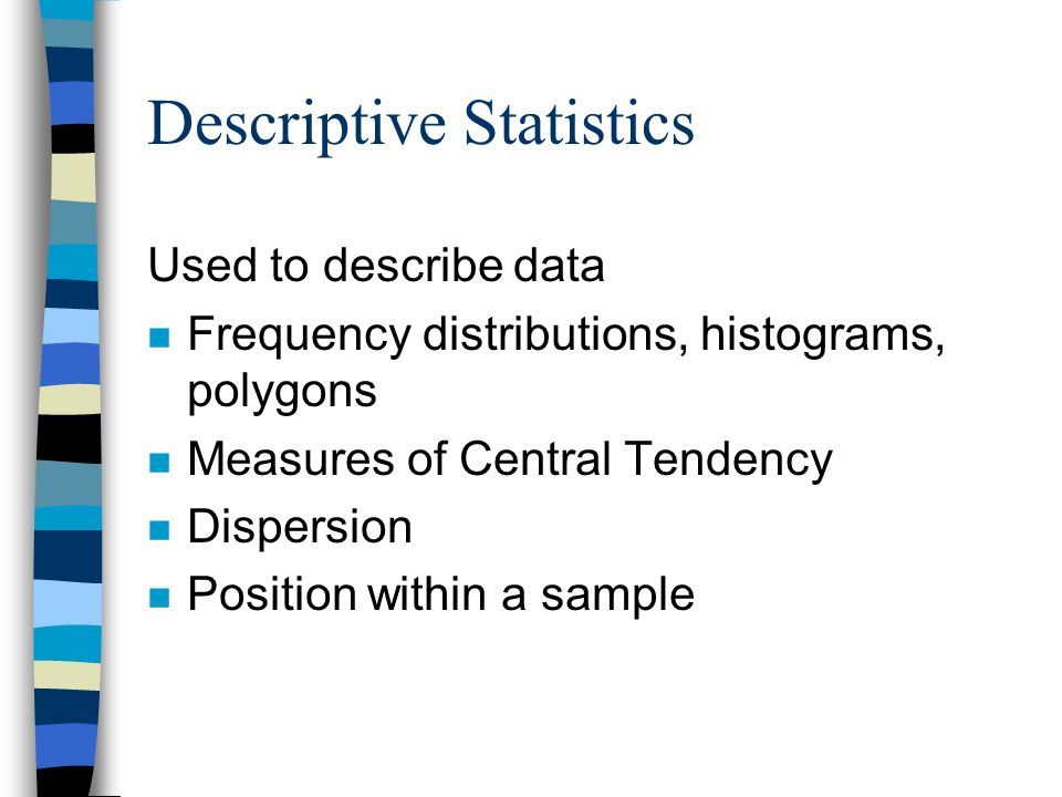 Descriptive Statistics Used to describe data n Frequency distributions, histograms, polygons n Measures of Central Tendency n Dispersion n Position within a sample