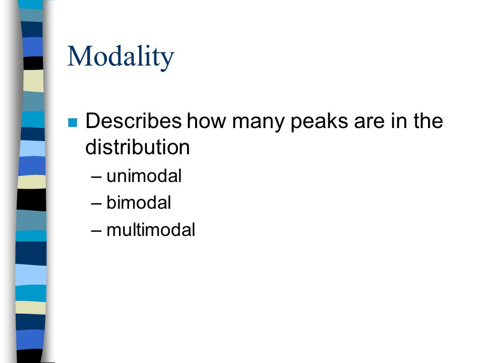 Modality n Describes how many peaks are in the distribution –unimodal –bimodal –multimodal